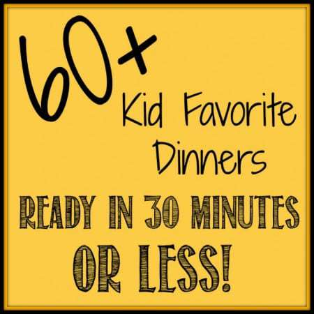 60+ Kid Favorite Dinners Ready in 30 Minutes or Less